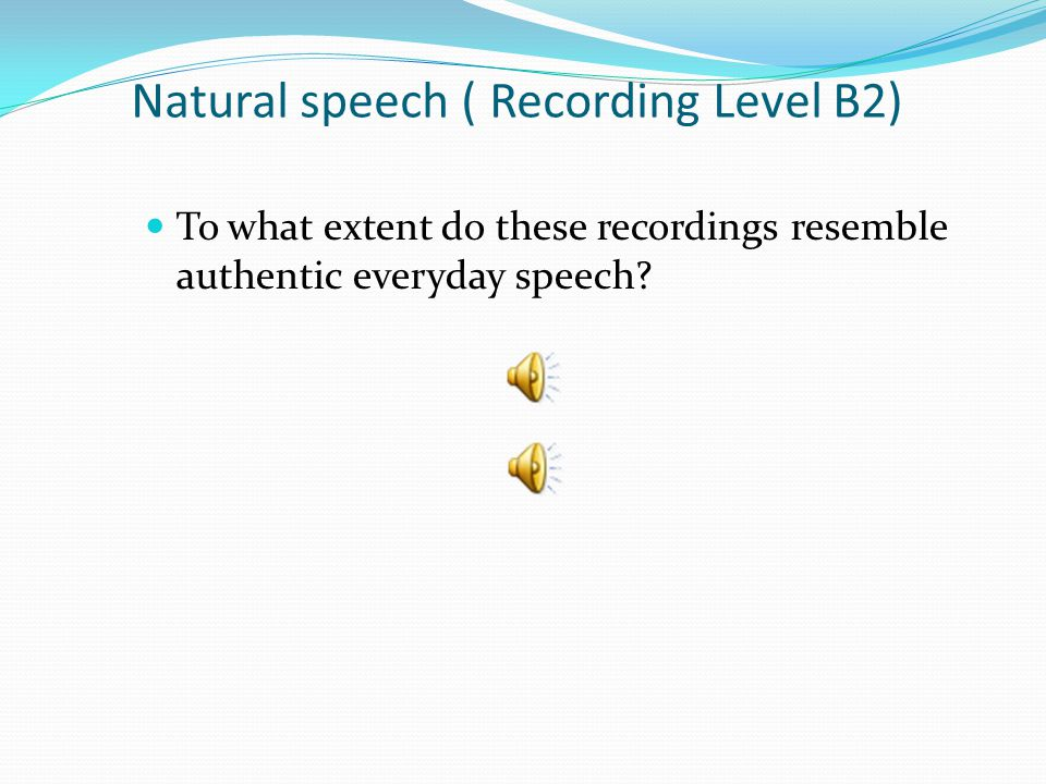 Natural speech ( Recording Level B2) To what extent do these recordings resemble authentic everyday speech