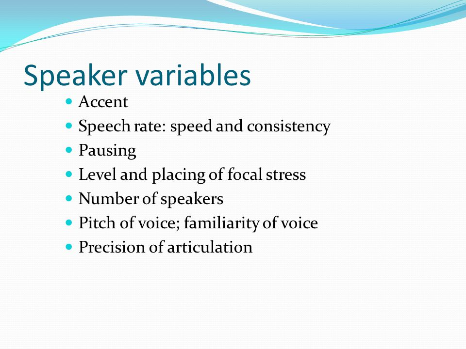 Speaker variables Accent Speech rate: speed and consistency Pausing Level and placing of focal stress Number of speakers Pitch of voice; familiarity of voice Precision of articulation