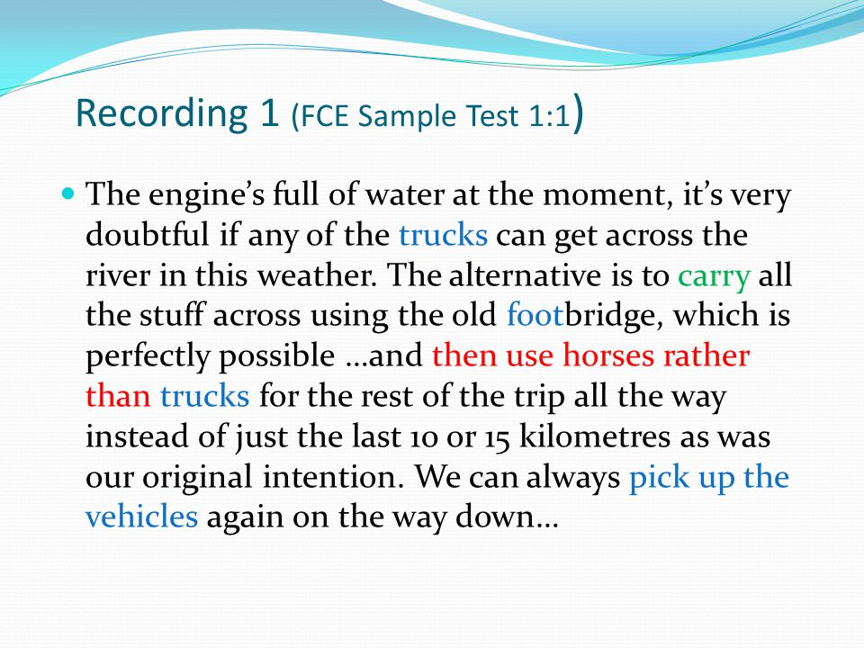 Recording 1 (FCE Sample Test 1:1 ) trucks carry foot then use horses rather than trucks pick up the vehicles The engine's full of water at the moment, it's very doubtful if any of the trucks can get across the river in this weather.
