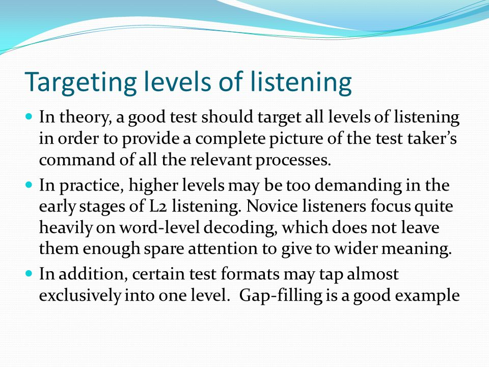 Targeting levels of listening In theory, a good test should target all levels of listening in order to provide a complete picture of the test taker's command of all the relevant processes.
