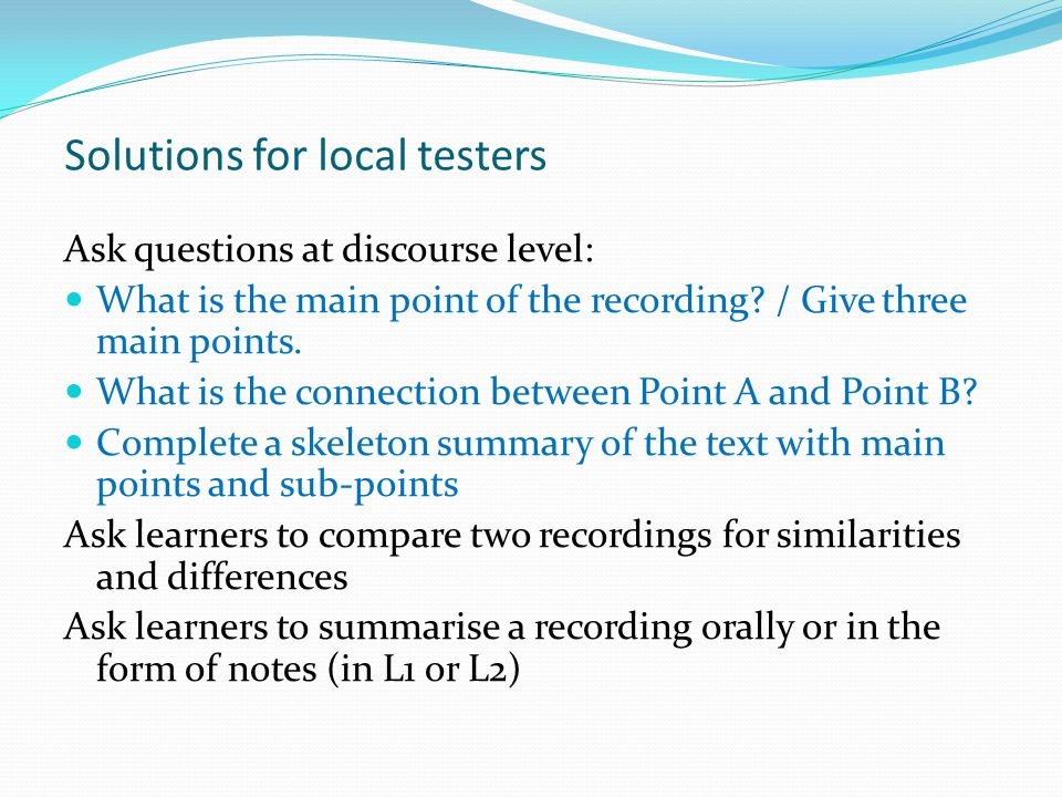 Solutions for local testers Ask questions at discourse level: What is the main point of the recording.