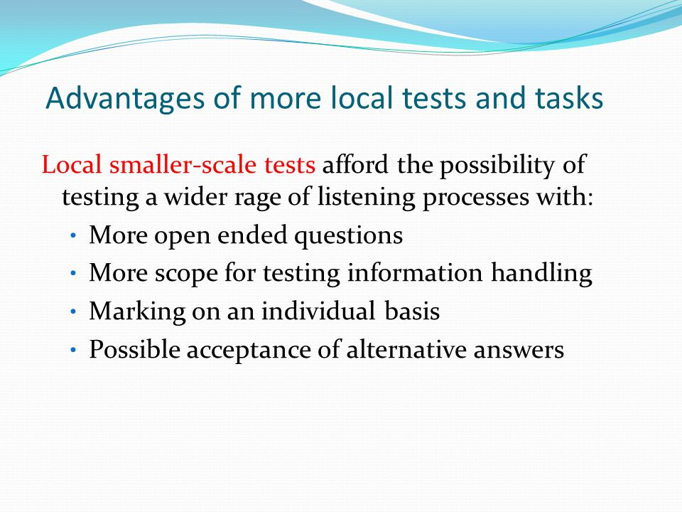 Advantages of more local tests and tasks Local smaller-scale tests Local smaller-scale tests afford the possibility of testing a wider rage of listening processes with: More open ended questions More scope for testing information handling Marking on an individual basis Possible acceptance of alternative answers