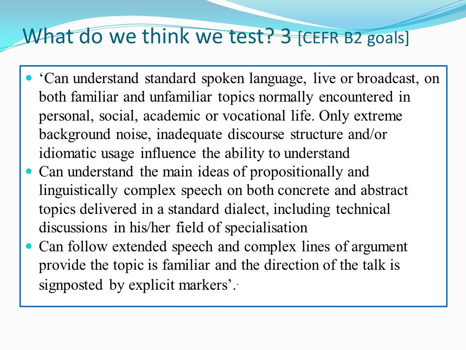 17 What a written set of items provides The items in (e.g.) a gap-filling task potentially provide a candidate with: An outline of what the recording covers A set of gapped sentences that follow the sequence of the recording Key words with which to locate information Sequences which may echo the wording of the recording or the order of words