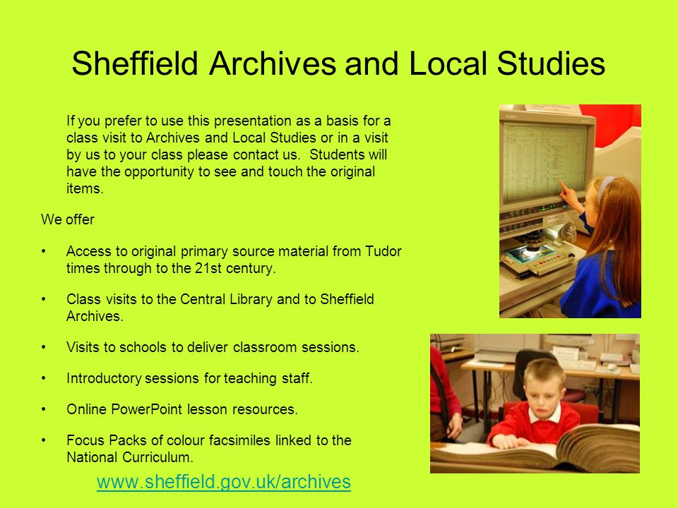 Sheffield Archives and Local Studies If you prefer to use this presentation as a basis for a class visit to Archives and Local Studies or in a visit by us to your class please contact us.