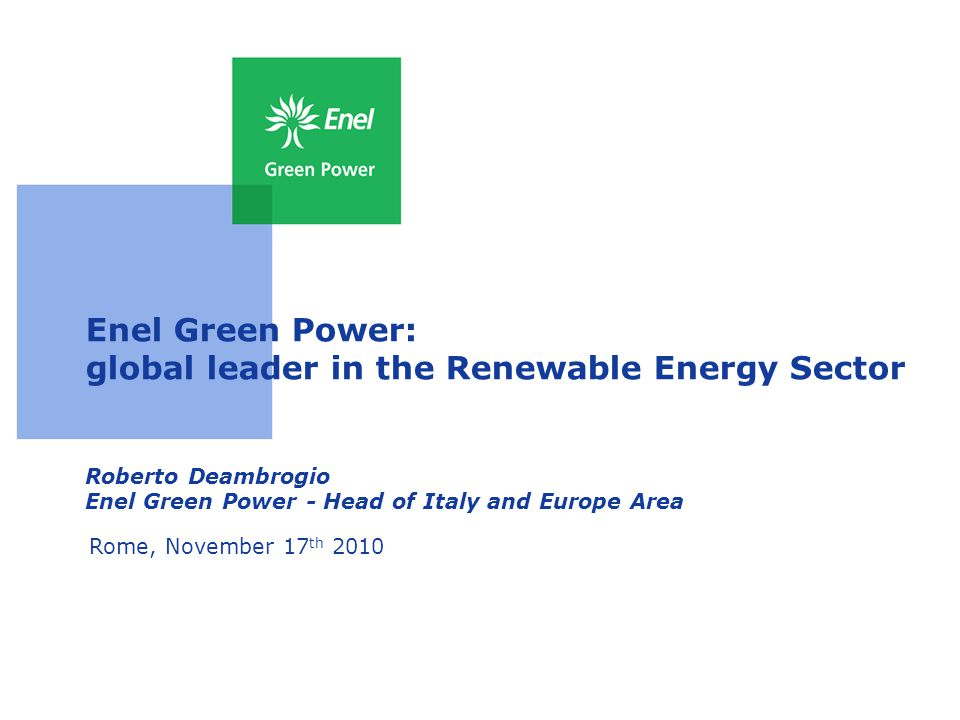 Enel Green Power: global leader in the Renewable Energy Sector Roberto Deambrogio Enel Green Power - Head of Italy and Europe Area Rome, November 17 th 2010
