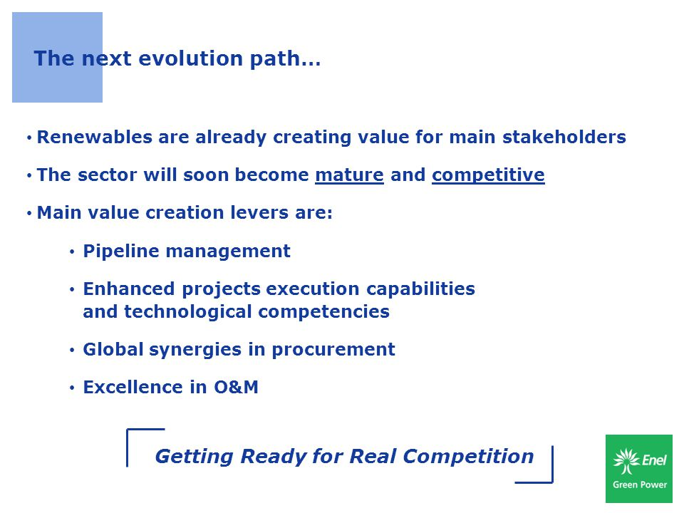 20 The next evolution path… Renewables are already creating value for main stakeholders The sector will soon become mature and competitive Main value creation levers are: Pipeline management Enhanced projects execution capabilities and technological competencies Global synergies in procurement Excellence in O&M Getting Ready for Real Competition