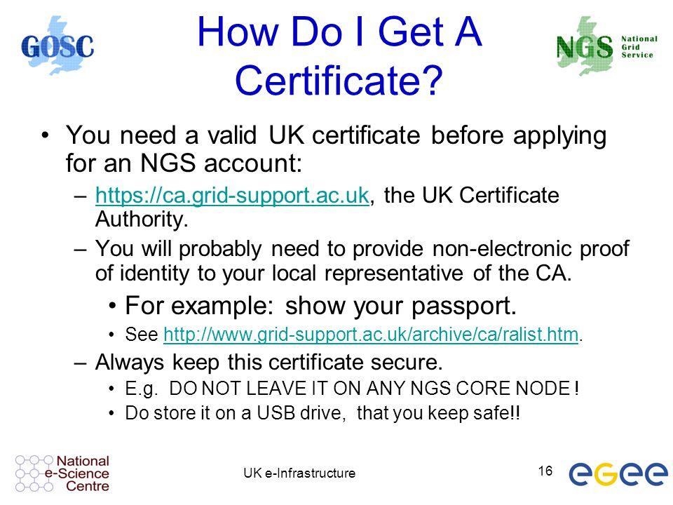 UK e-Infrastructure 16 How Do I Get A Certificate? You need a valid UK certificate before applying for an NGS account: –https://ca.grid-support.ac.uk,