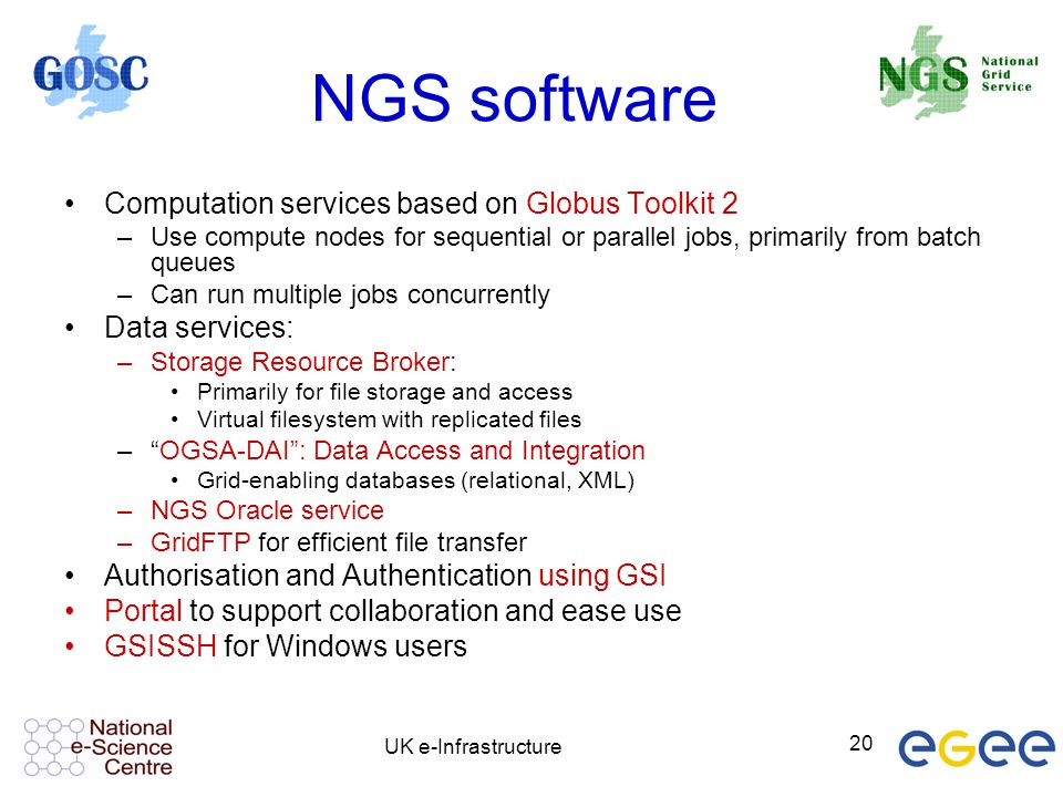 UK e-Infrastructure 20 NGS software Computation services based on Globus Toolkit 2 –Use compute nodes for sequential or parallel jobs, primarily from
