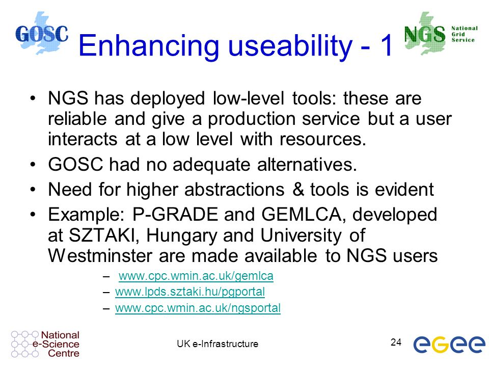 UK e-Infrastructure 24 Enhancing useability - 1 NGS has deployed low-level tools: these are reliable and give a production service but a user interact
