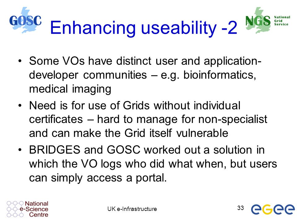 UK e-Infrastructure 33 Enhancing useability -2 Some VOs have distinct user and application- developer communities – e.g. bioinformatics, medical imagi