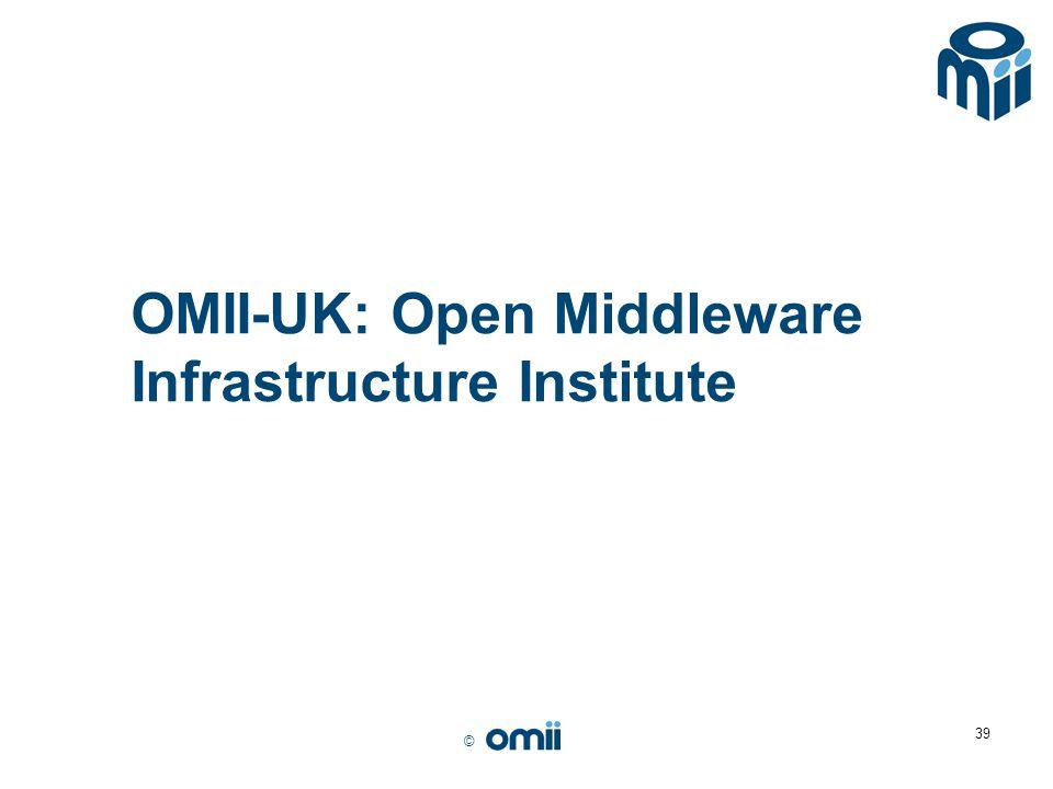 © 39 OMII-UK: Open Middleware Infrastructure Institute