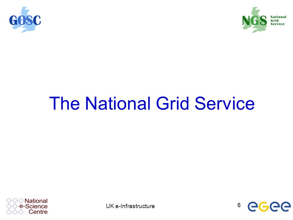 UK e-Infrastructure 6 The National Grid Service