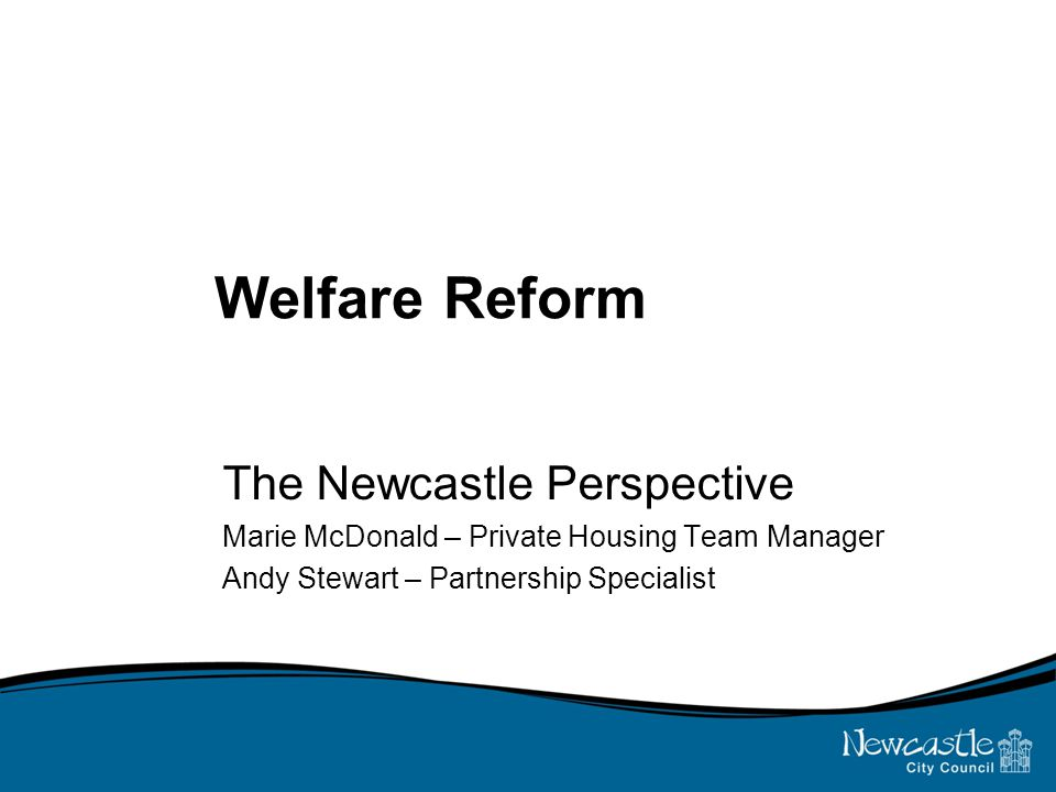 Welfare Reform The Newcastle Perspective Marie McDonald – Private Housing Team Manager Andy Stewart – Partnership Specialist