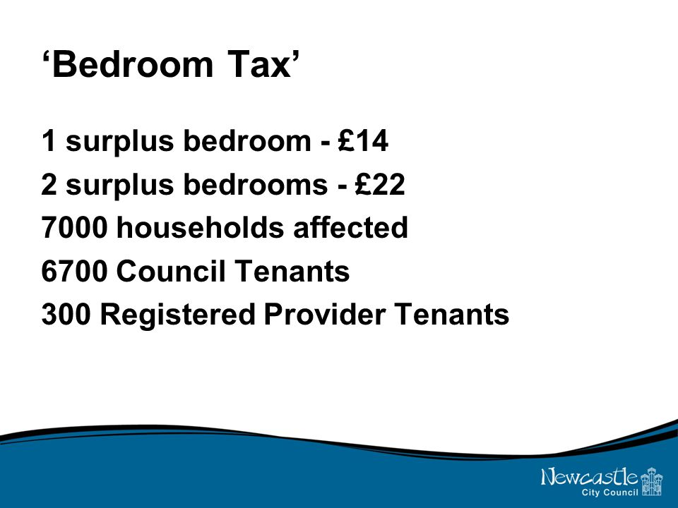 'Bedroom Tax' 1 surplus bedroom - £14 2 surplus bedrooms - £22 7000 households affected 6700 Council Tenants 300 Registered Provider Tenants