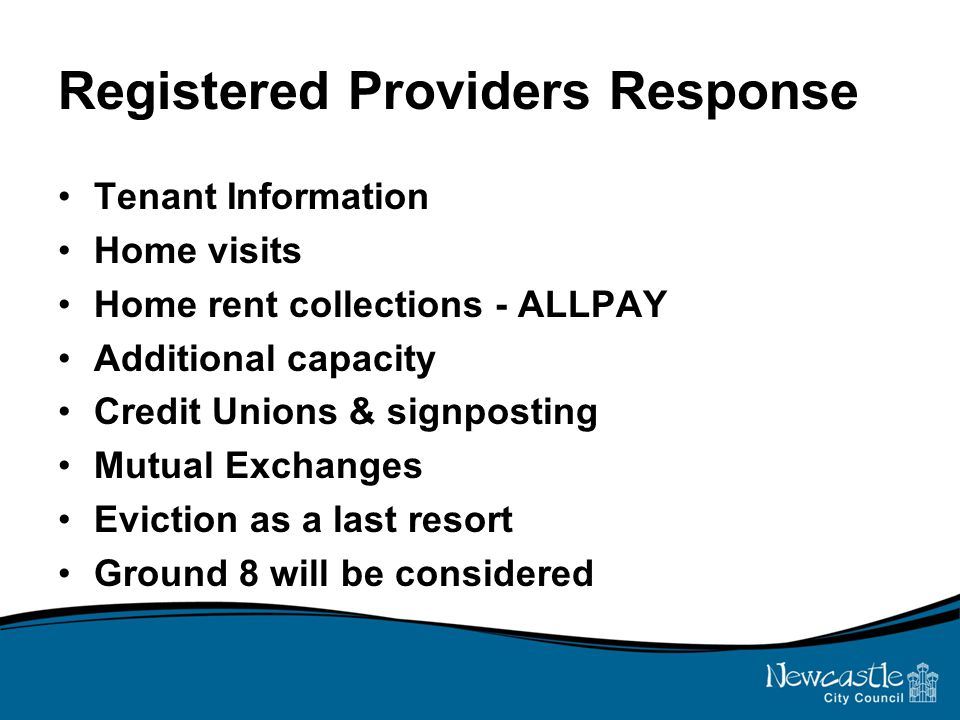 Registered Providers Response Tenant Information Home visits Home rent collections - ALLPAY Additional capacity Credit Unions & signposting Mutual Exchanges Eviction as a last resort Ground 8 will be considered