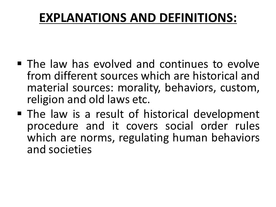 EXPLANATIONS AND DEFINITIONS:  The law has evolved and continues to evolve from different sources which are historical and material sources: morality