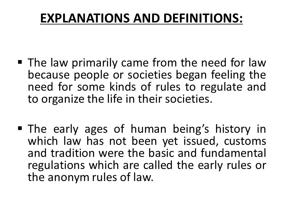 EXPLANATIONS AND DEFINITIONS:  The law primarily came from the need for law because people or societies began feeling the need for some kinds of rule