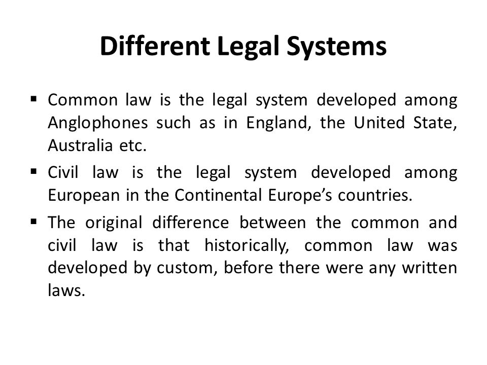 Different Legal Systems  Common law is the legal system developed among Anglophones such as in England, the United State, Australia etc.  Civil law
