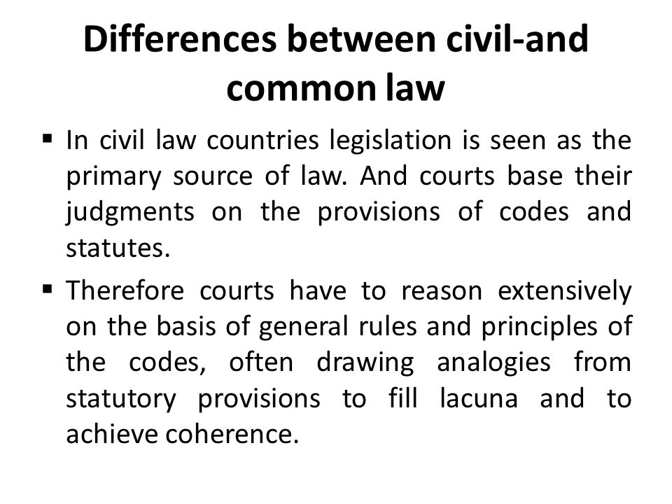 Differences between civil-and common law  In civil law countries legislation is seen as the primary source of law. And courts base their judgments on