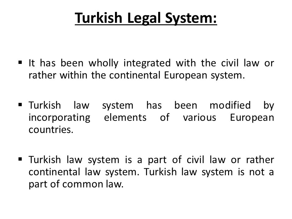 Turkish Legal System:  It has been wholly integrated with the civil law or rather within the continental European system.  Turkish law system has be