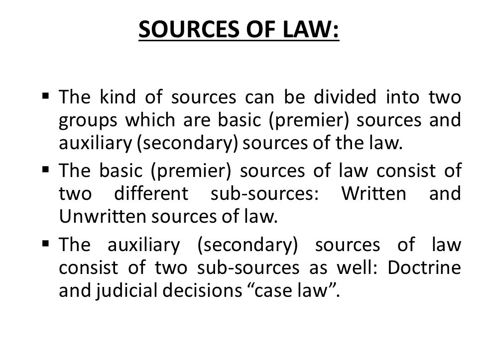 SOURCES OF LAW:  The kind of sources can be divided into two groups which are basic (premier) sources and auxiliary (secondary) sources of the law. 