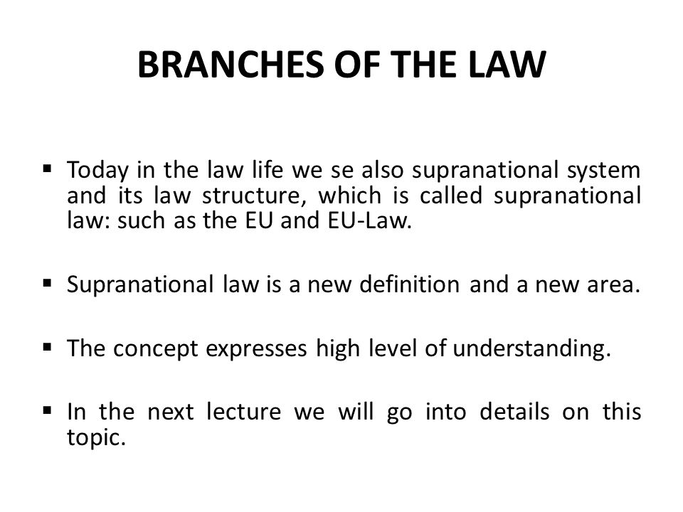 BRANCHES OF THE LAW  Today in the law life we se also supranational system and its law structure, which is called supranational law: such as the EU a