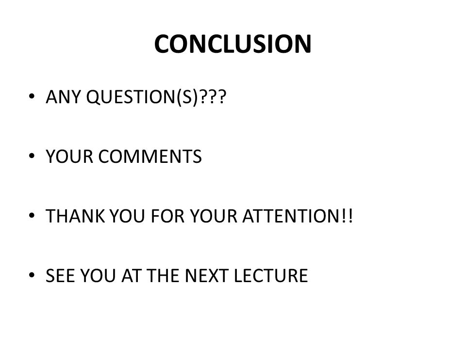CONCLUSION ANY QUESTION(S)??? YOUR COMMENTS THANK YOU FOR YOUR ATTENTION!! SEE YOU AT THE NEXT LECTURE