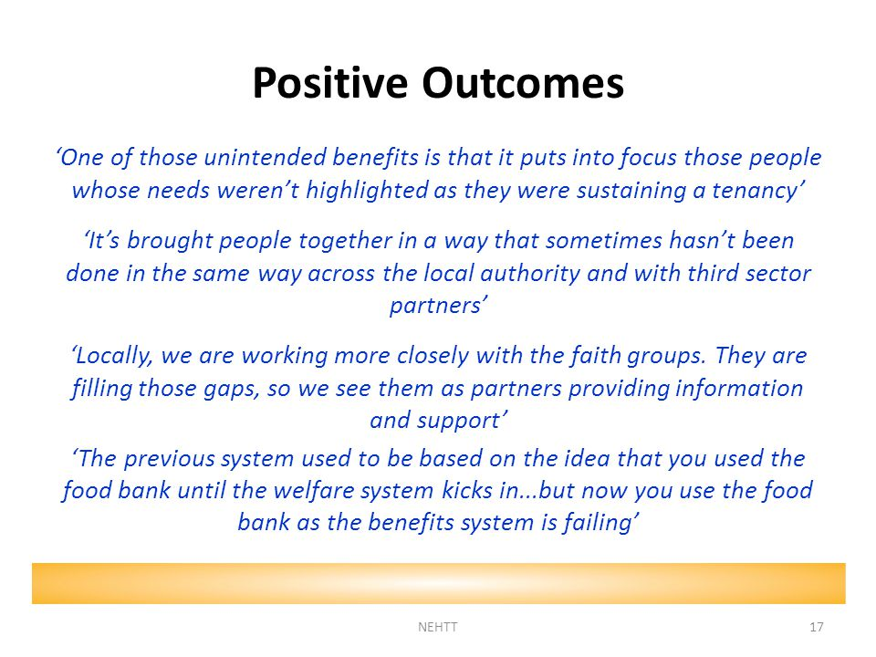 Positive Outcomes 'One of those unintended benefits is that it puts into focus those people whose needs weren't highlighted as they were sustaining a tenancy' 'It's brought people together in a way that sometimes hasn't been done in the same way across the local authority and with third sector partners' 'Locally, we are working more closely with the faith groups.