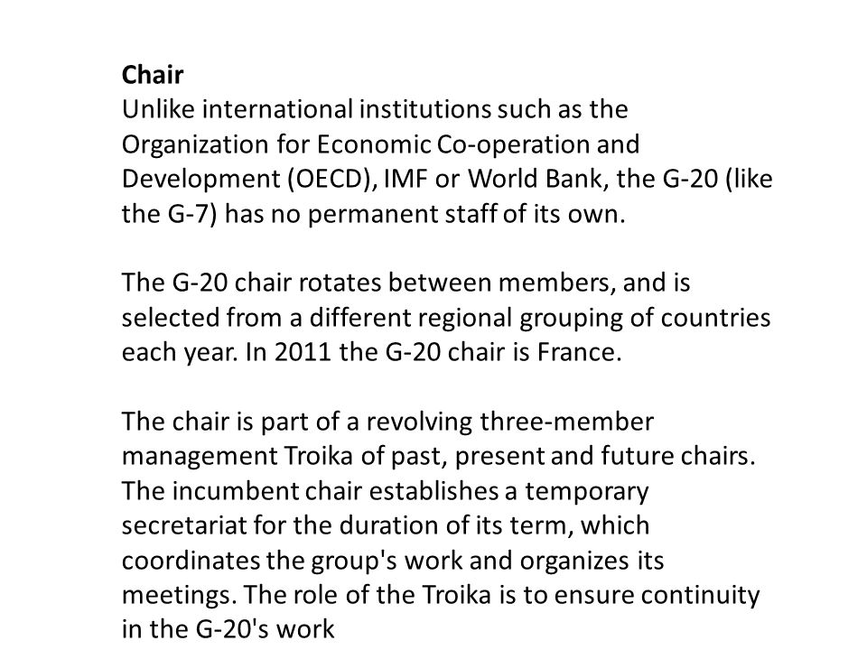 Chair Unlike international institutions such as the Organization for Economic Co-operation and Development (OECD), IMF or World Bank, the G-20 (like the G-7) has no permanent staff of its own.