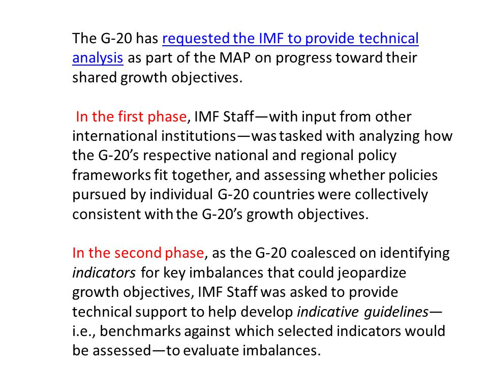 The G-20 has requested the IMF to provide technical analysis as part of the MAP on progress toward their shared growth objectives.requested the IMF to provide technical analysis In the first phase, IMF Staff—with input from other international institutions—was tasked with analyzing how the G-20's respective national and regional policy frameworks fit together, and assessing whether policies pursued by individual G-20 countries were collectively consistent with the G-20's growth objectives.