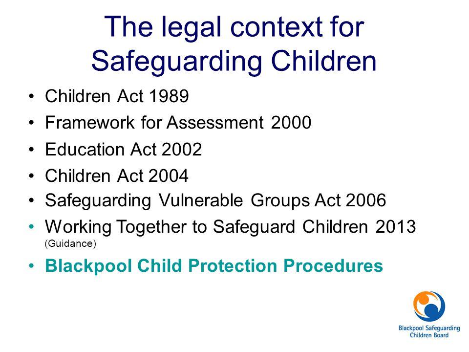The legal context for Safeguarding Children Children Act 1989 Framework for Assessment 2000 Education Act 2002 Children Act 2004 Safeguarding Vulnerab