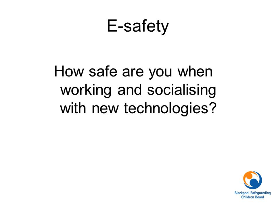 E-safety How safe are you when working and socialising with new technologies?