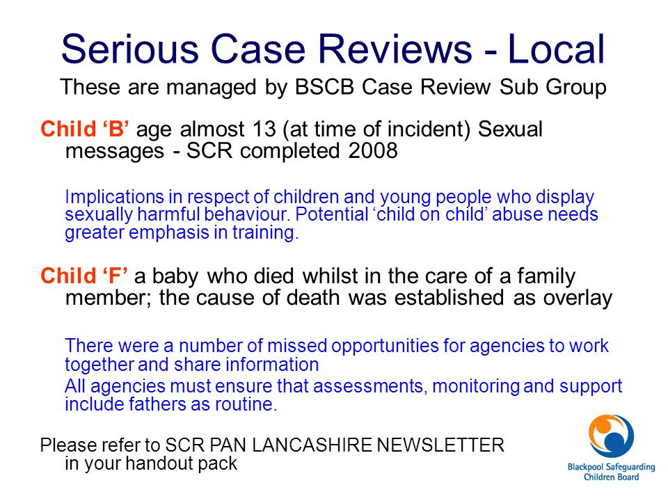 Serious Case Reviews - Local These are managed by BSCB Case Review Sub Group Child 'B' age almost 13 (at time of incident) Sexual messages - SCR compl