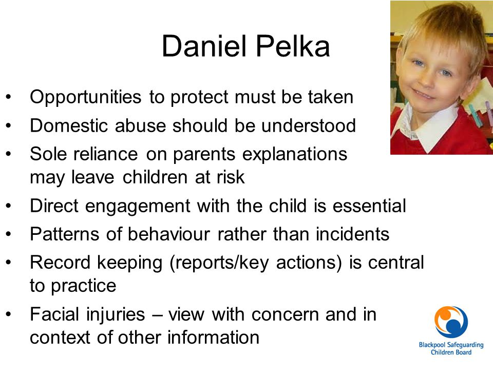 Daniel Pelka Opportunities to protect must be taken Domestic abuse should be understood Sole reliance on parents explanations may leave children at ri