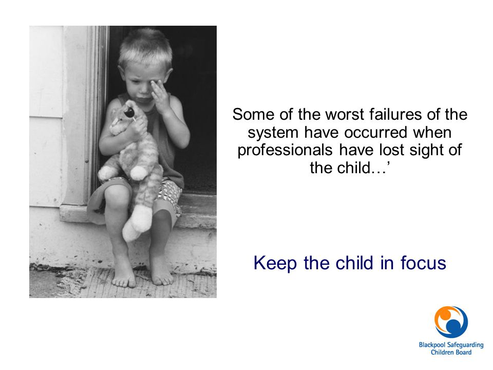 Some of the worst failures of the system have occurred when professionals have lost sight of the child…' Keep the child in focus