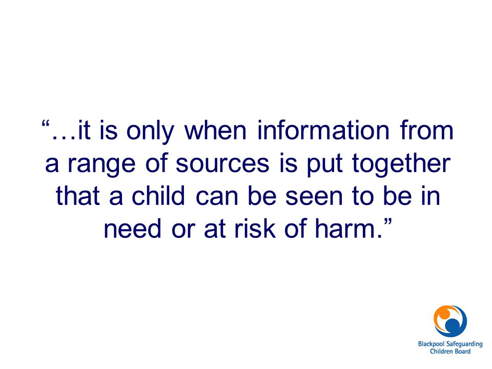 """""""…it is only when information from a range of sources is put together that a child can be seen to be in need or at risk of harm."""""""