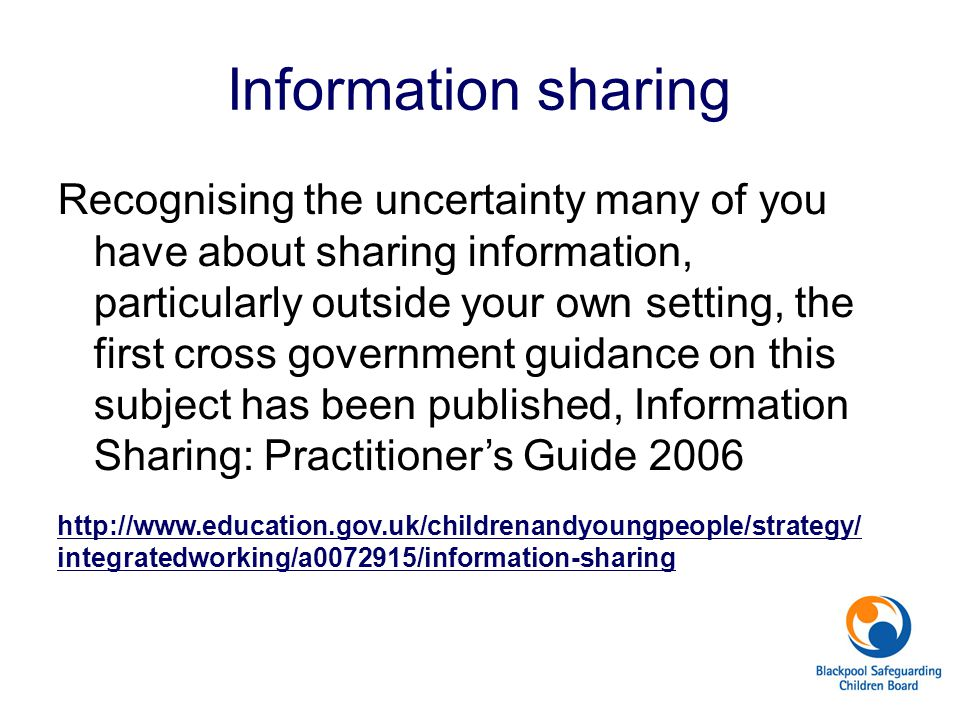Recognising the uncertainty many of you have about sharing information, particularly outside your own setting, the first cross government guidance on