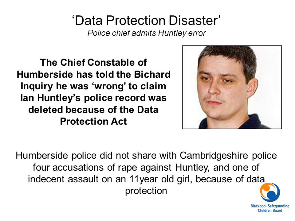 'Data Protection Disaster' Police chief admits Huntley error The Chief Constable of Humberside has told the Bichard Inquiry he was 'wrong' to claim Ia