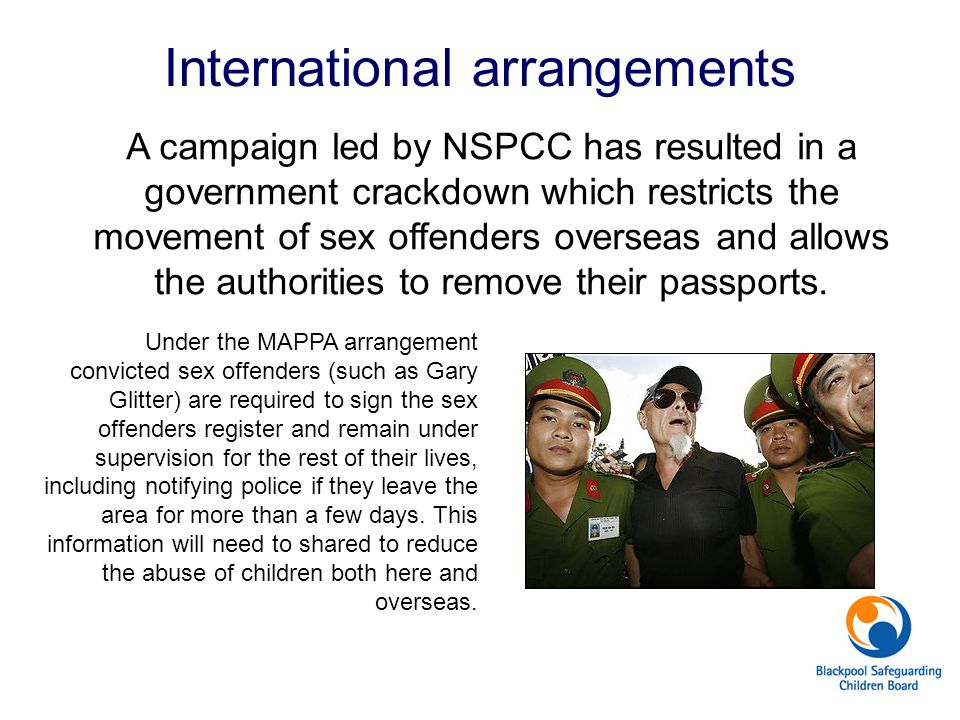 International arrangements A campaign led by NSPCC has resulted in a government crackdown which restricts the movement of sex offenders overseas and a