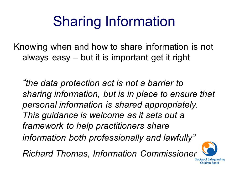 """Sharing Information Knowing when and how to share information is not always easy – but it is important get it right """" the data protection act is not a"""