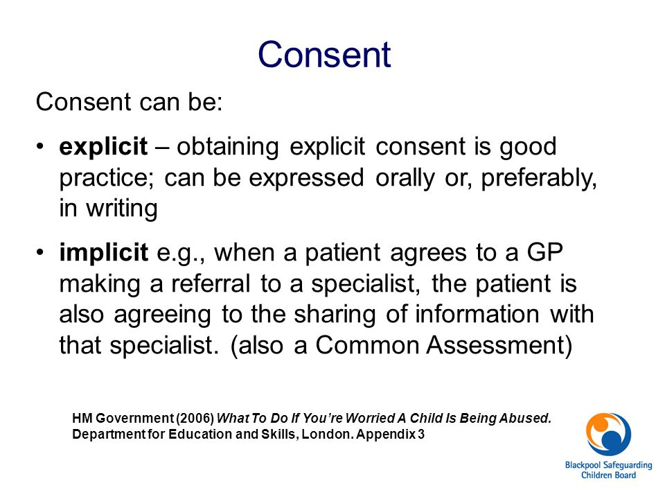 Consent Consent can be: explicit – obtaining explicit consent is good practice; can be expressed orally or, preferably, in writing implicit e.g., when