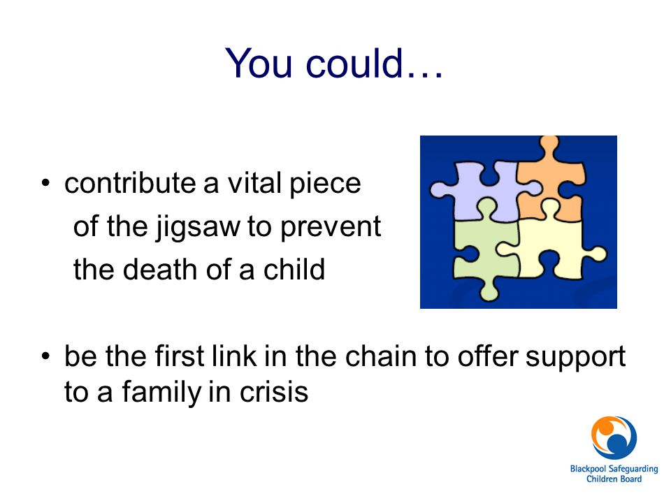 You could… contribute a vital piece of the jigsaw to prevent the death of a child be the first link in the chain to offer support to a family in crisi