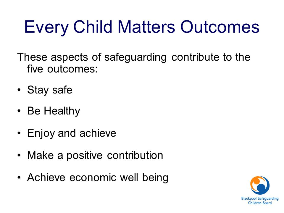 Every Child Matters Outcomes These aspects of safeguarding contribute to the five outcomes: Stay safe Be Healthy Enjoy and achieve Make a positive con