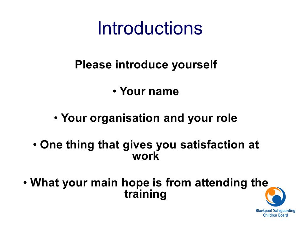 Introductions Please introduce yourself Your name Your organisation and your role One thing that gives you satisfaction at work What your main hope is