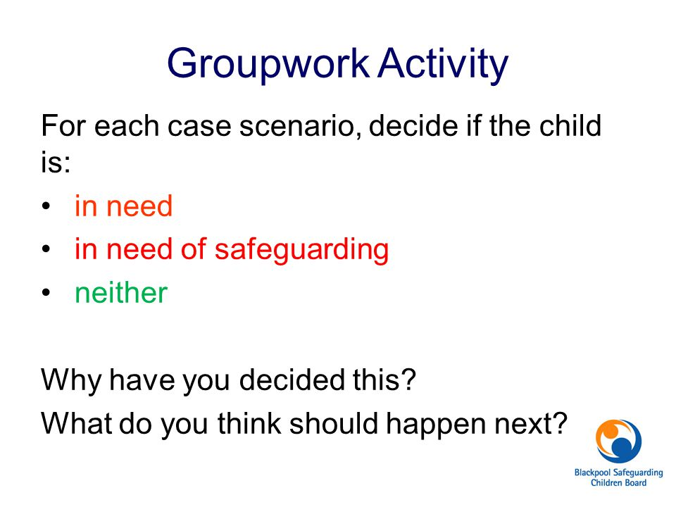 Groupwork Activity For each case scenario, decide if the child is: in need in need of safeguarding neither Why have you decided this? What do you thin