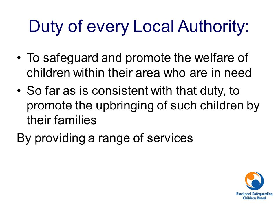Duty of every Local Authority: To safeguard and promote the welfare of children within their area who are in need So far as is consistent with that du