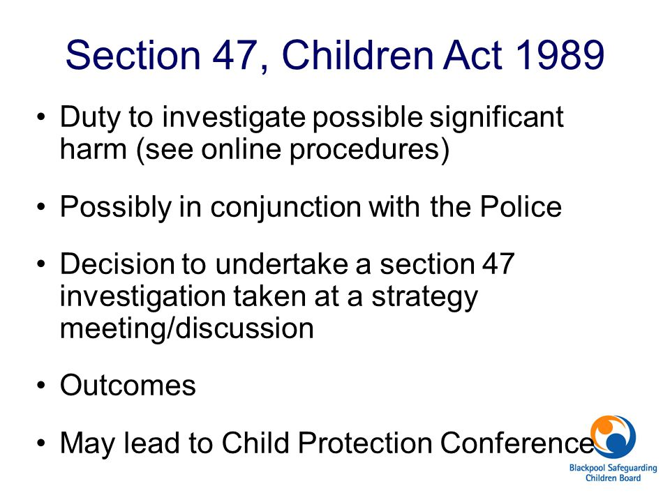 Section 47, Children Act 1989 Duty to investigate possible significant harm (see online procedures) Possibly in conjunction with the Police Decision t
