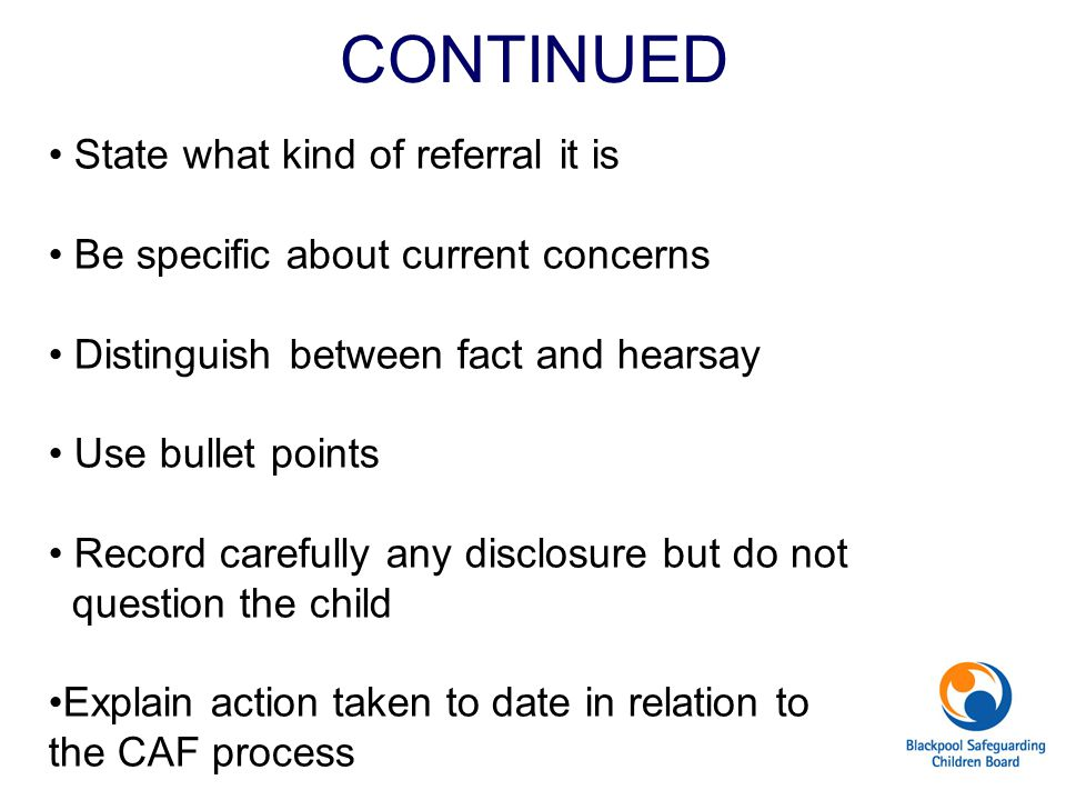 CONTINUED State what kind of referral it is Be specific about current concerns Distinguish between fact and hearsay Use bullet points Record carefully