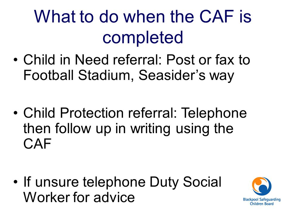 What to do when the CAF is completed Child in Need referral: Post or fax to Football Stadium, Seasider's way Child Protection referral: Telephone then