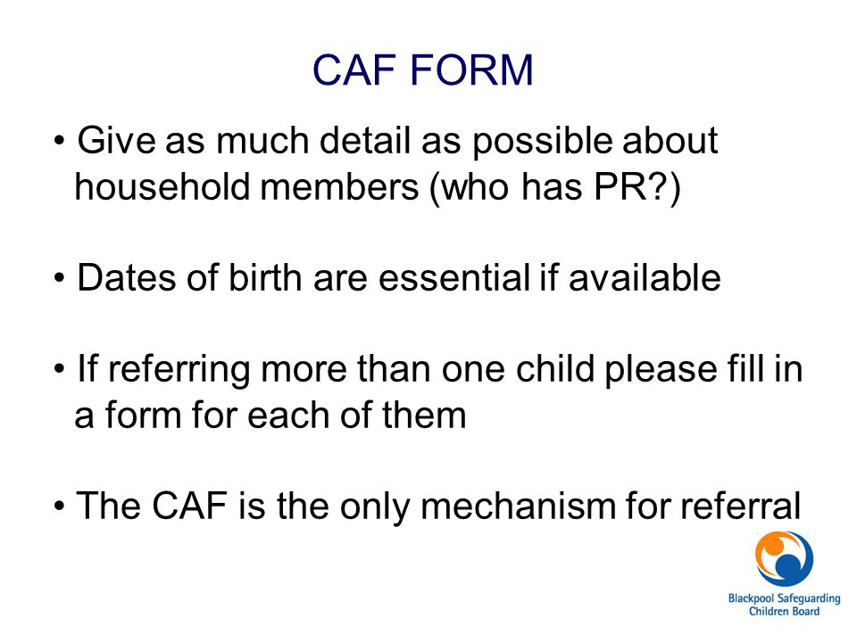 CAF FORM Give as much detail as possible about household members (who has PR?) Dates of birth are essential if available If referring more than one ch